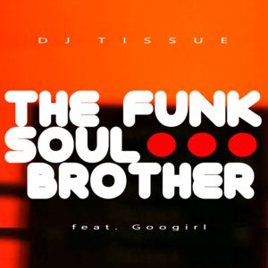 DJ TISSUE FEAT. GOOGIRL-The Funk Soul Brother