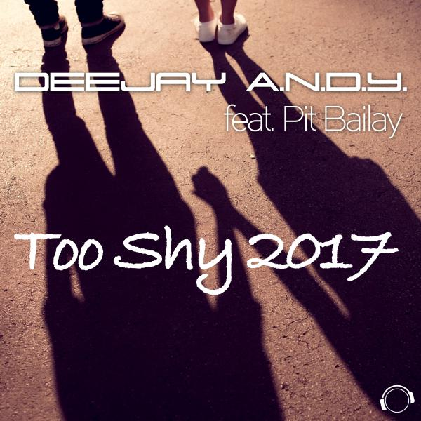 DEEJAY A.N.D.Y. FEAT. PIT BAILAY-Too Shy 2017