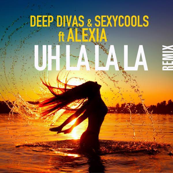 DEEP DIVAS & SEXYCOOLS FEAT. ALEXIA-Uh La La La (remix)