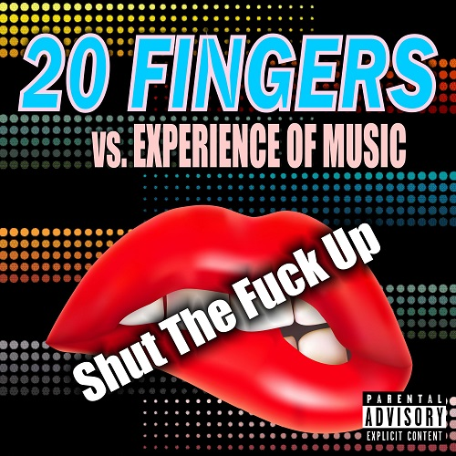 20 FINGERS VS. EXPERIENCE OF MUSIC-Shut The Fuck Up